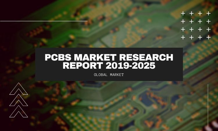 Global (United States, European Union And China) Printed Circuit Boards (PCBs) Market Research Report 2019-2025